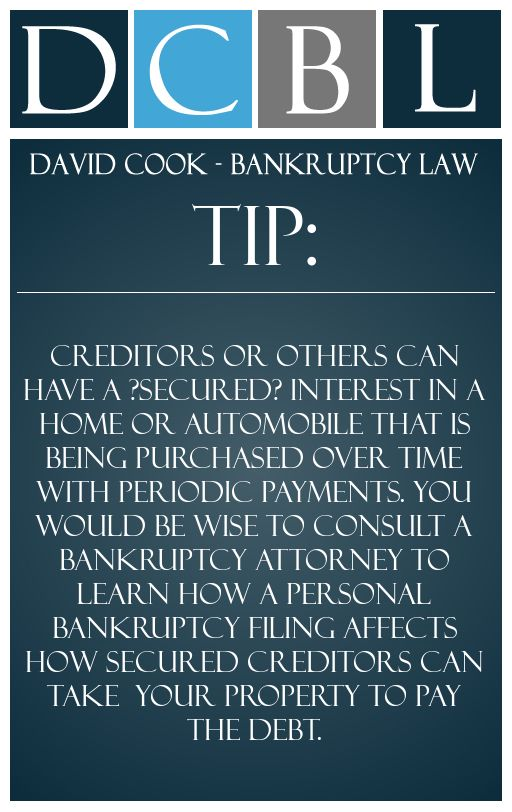 DCBL Bankruptcy Lawyers tip: Creditors or others can have a ?secured? interest in a home or automobile that is being purchased over time with periodic payments. You would be wise to consult a bankruptcy attorney to learn how a personal bankruptcy filing affects how secured creditors can take  your property to pay the debt.