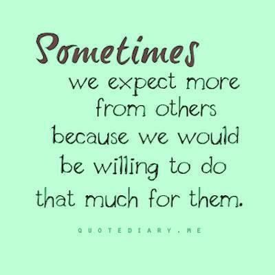 Don't set up expectations from others you are setting up for disappointment...you are only in control of what you are willing to do for others!