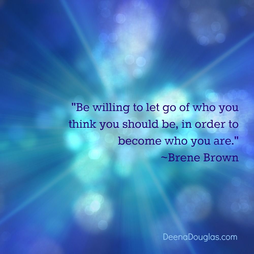 """Be willing to let go of who you think you should be, in order to become who you are."" ~Brene Brown #quote www.deenadouglas.com"
