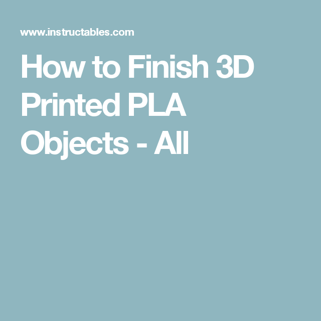 How to Finish 3D Printed PLA Objects - All