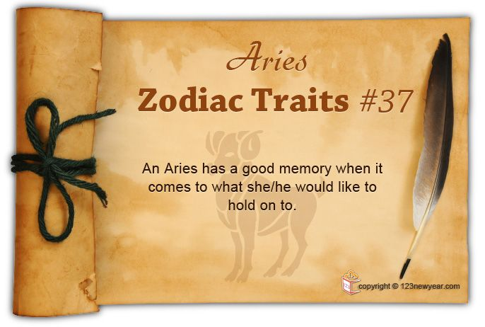 An Aries has a good memory when it comes to what she/he would like to hold on to.
