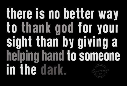 There is no better way to thank God for your sight than by giving a helping hand to someone in the dark.