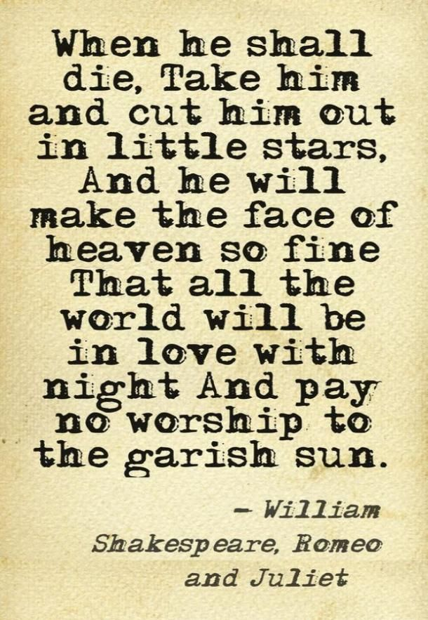 """""""When he shall die, take him and cut him out in little stars, and he will make the face of Heaven so fine that all the world will be in love with night and pay no worship to the garish sun."""" — William Shakespeare (Romeo and Juliet) #bookquotes #quotes #lovequotes #books #romanticquotes Follow us on Pinterest: www.pinterest.com/yourtango"""