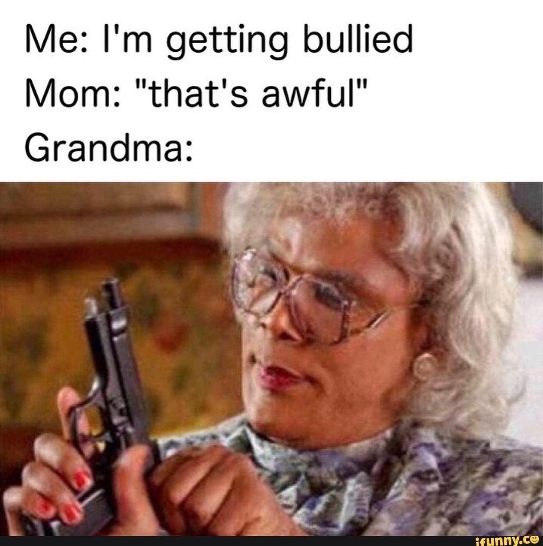 Me I M Getting Bullied Mom That S Awful Grandma Ifunny Madea Funny Quotes Madea Humor Madea Quotes