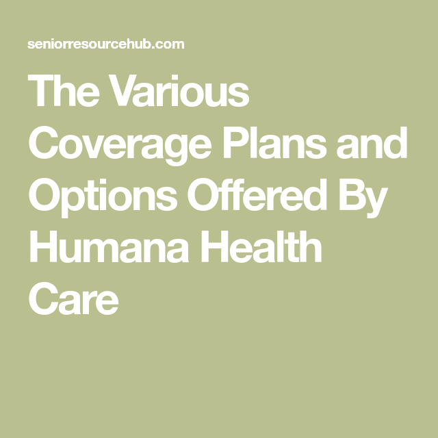 The Various Coverage Plans And Options Offered By Humana Health Care Health Care Health