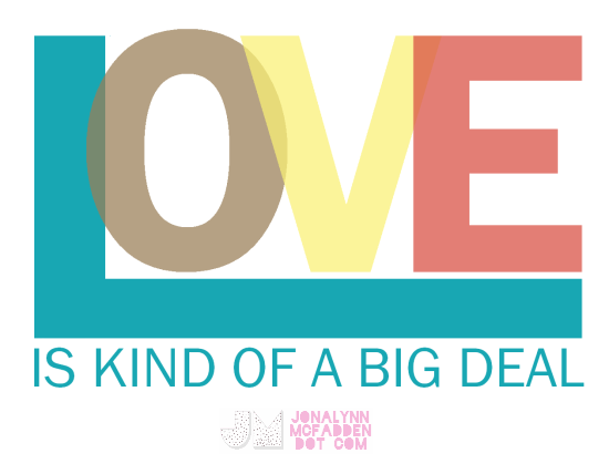Love Is Kind Of A Big Deal by Jonalynn McFadden | www.jonalynnmcfadden.com    Not for personal or commercial use without written consent.