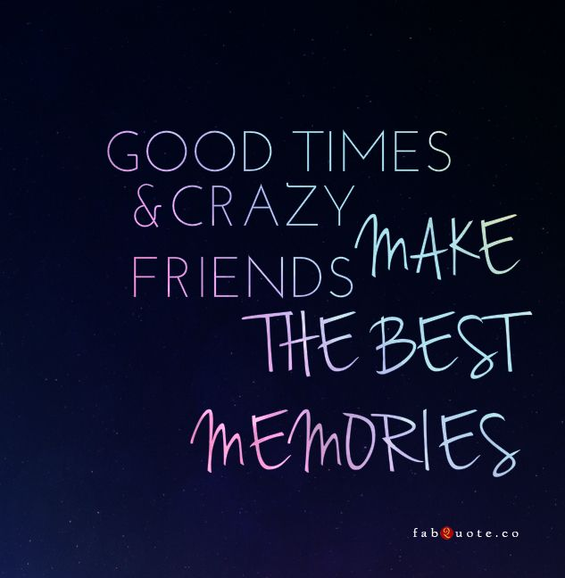 Good Times Crazy Friends Make The Best Memories Crazy Friend Quotes Friendship Quotes Funny Friends Quotes