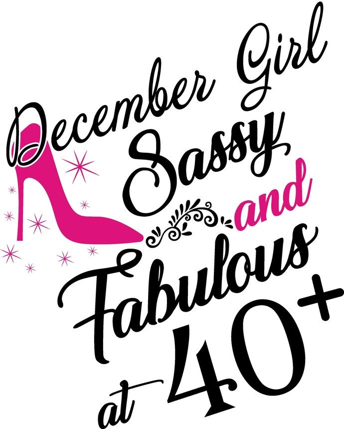 December Girl Sassy And Fabulous At 40 Plus, He Slays She
