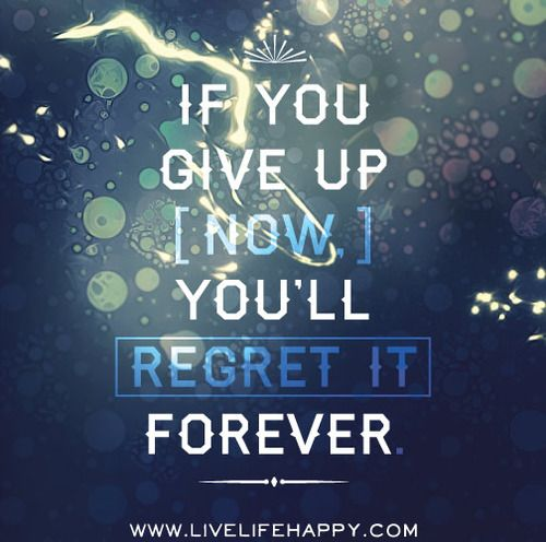 If You Give Up Now  http://quotes-4u.tumblr.com/