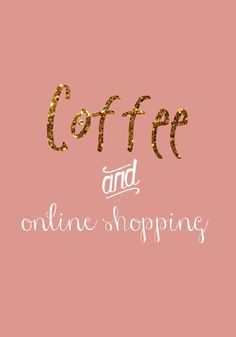 Coffee. Online shopping.