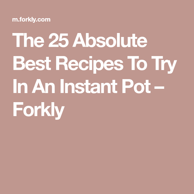 The 25 Absolute Best Recipes To Try In An Instant Pot – Forkly