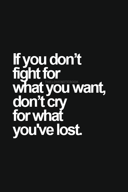 If you don't fight for what you want, don't cry for what you've lost.