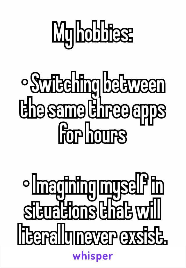 My hobbies:  • Switching between the same three apps for hours  • Imagining myself in situations that will literally never exsist.