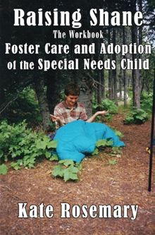 Raising Shane: Foster Care and Adoption of the Special Needs Child By: Kate Rosemary