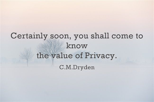 Certainly soon, you shall come to know the value of Privacy.