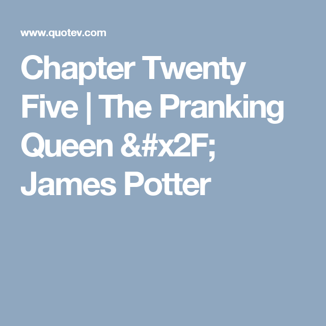 Chapter Twenty Five | The Pranking Queen / James Potter