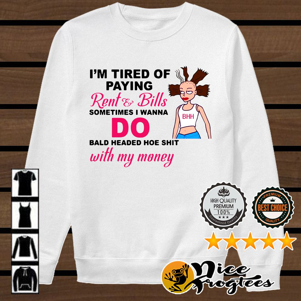 I M Tired Of Paying Rent And Bills Sometimes I Wanna Do Bald Headed Hoe Shit Shirt Money Shirt Shirts Balding