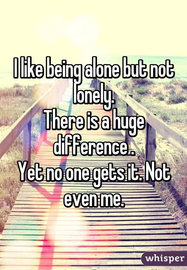 I like being alone but not lonely. There is a huge difference . Yet no one gets it. Not even me.