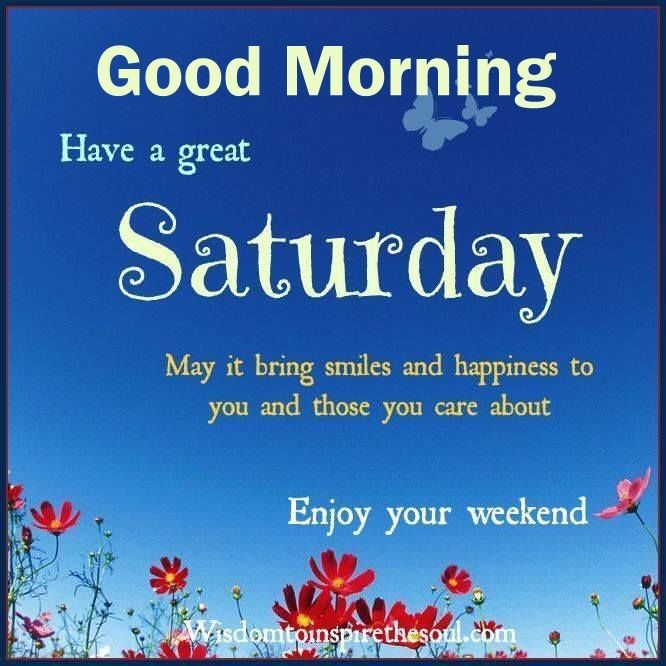 Good Morning Have A Great Saturday Enjoy The Weekend Weekend Good