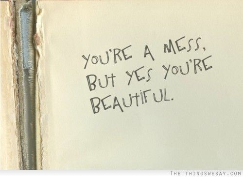 You're a mess but yes you're beautiful