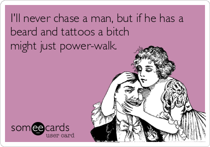 I'll+never+chase+a+man,+but+if+he+has+a+beard+and+tattoos+a+bitch+might+just+power-walk.