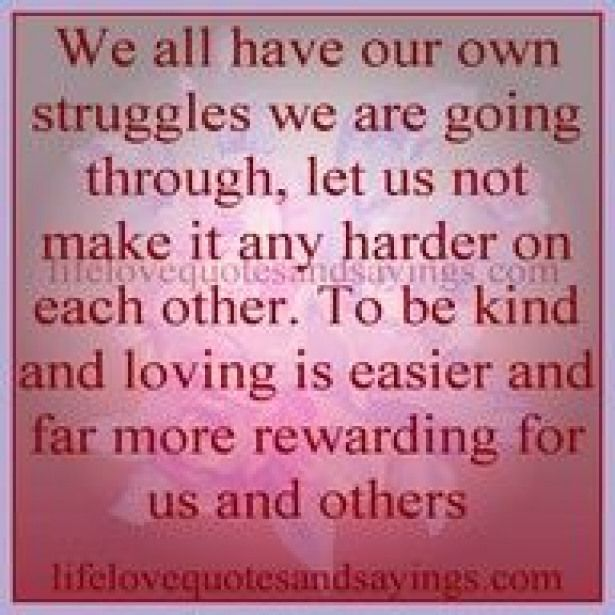 Truth We all have our own struggles lets not make it harder on each other LUV THIS