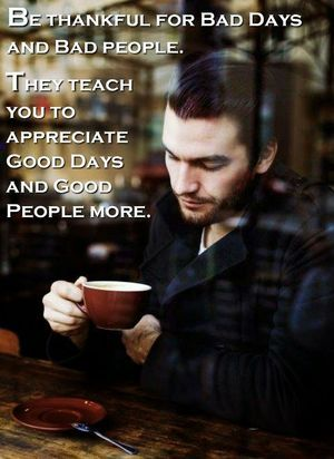 Be thankful for Bad Days and Bad people. They teach you to appreciate Good Days and Good People more.