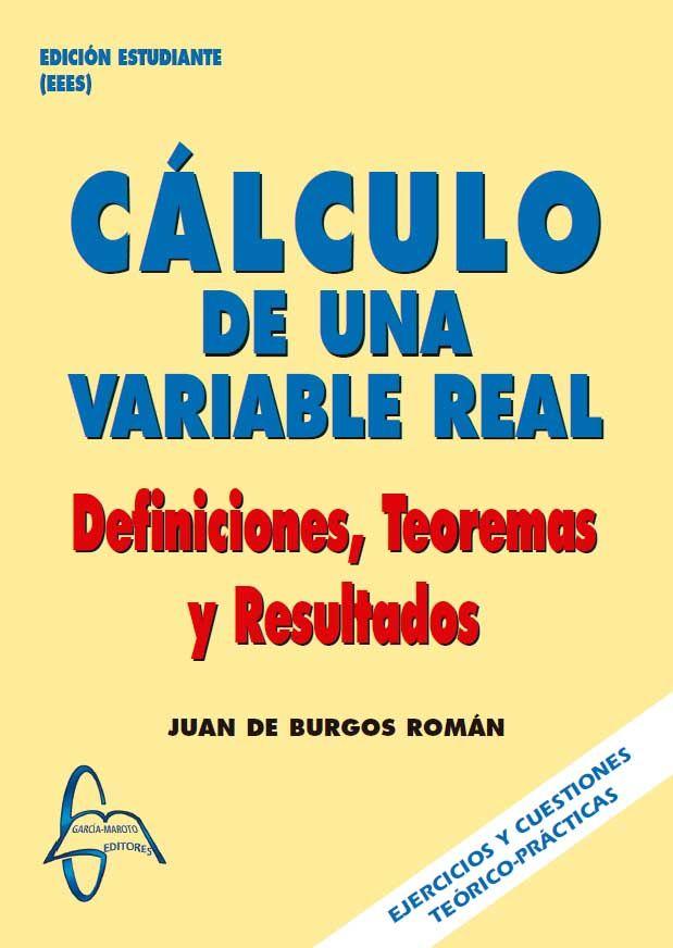 CÁLCULO DE UNA VARIABLE REAL Definiciones,Teoremas y Resultados Autor: Juan De Burgos Román  Editorial: García Maroto Editores ISBN: 9788493710507 ISBN ebook: 9788492976096 Páginas: 374 Área: Ciencias y Salud Sección: Matemáticas