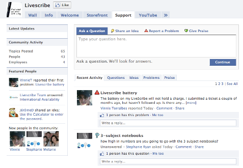 LiveScribe has incorporated a support desk directly into their Facebook page. You can ask a question, share an idea, report a problem or even give praise directly from their Facebook page. What's even more important is that others can see these posts. Fans and potential buyers can then go to this tab to get answers or see what others are saying about the products.    It's another great way to educate fans about your products and services. In addition, this tool can cut down service calls…