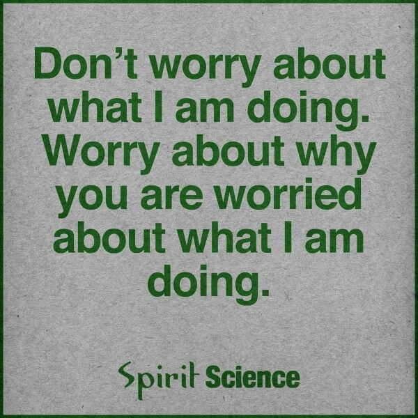 Don't Worry About What I Am Doing