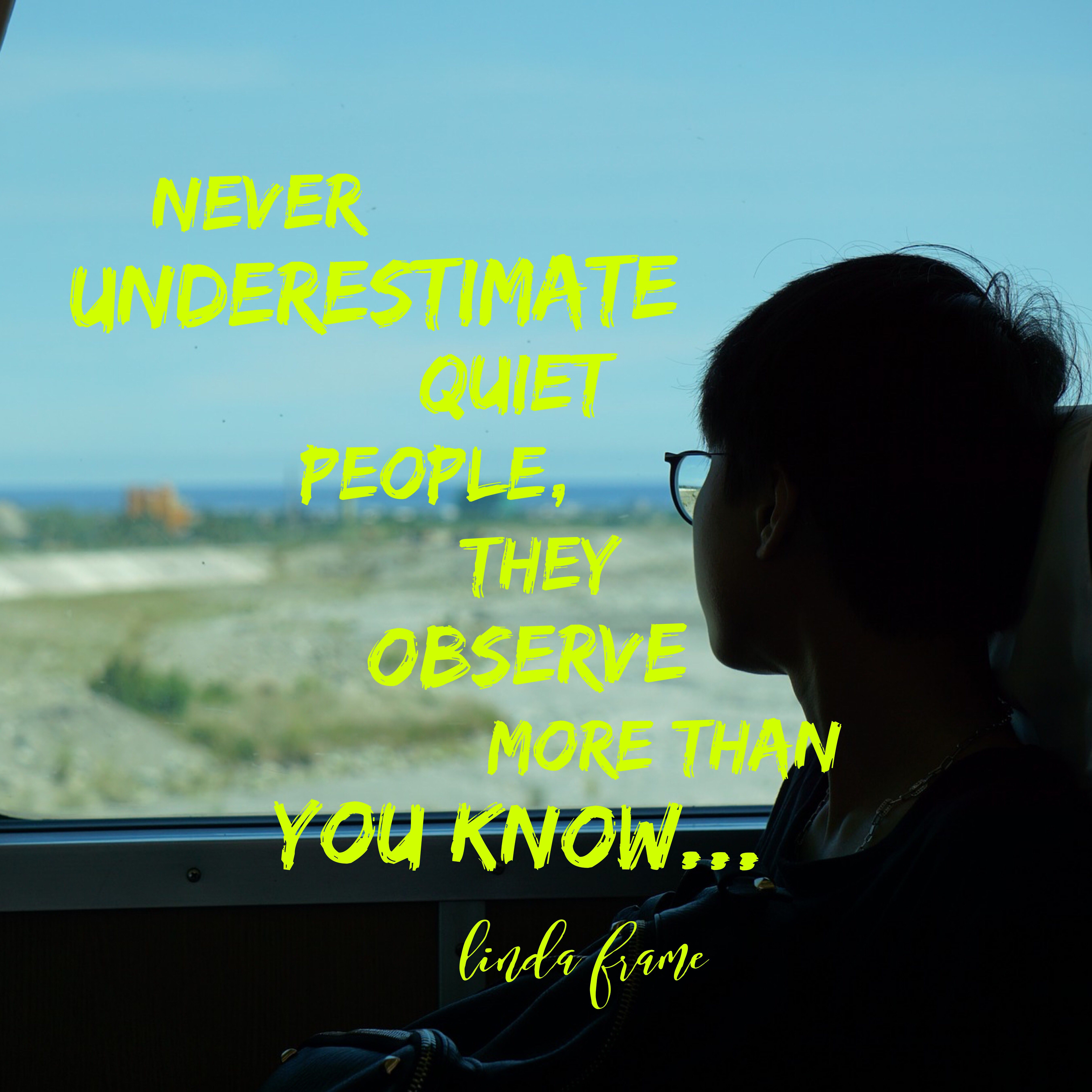 Never Underestimate A Quiet Person They Observe More Than You