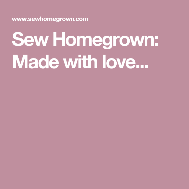 Sew Homegrown: Made with love...