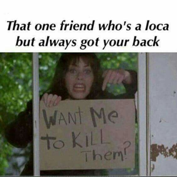 That One Friend Who S A Loca But Always Got Your Back Friendship Quotes Funny That One Friend Friends Funny