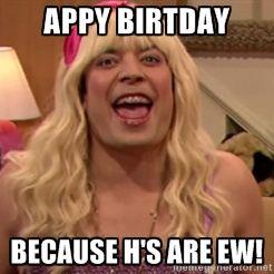 Jimmy Fallon Ewwwww Appy Birtday Because Hs Are Ew Funny Stuff