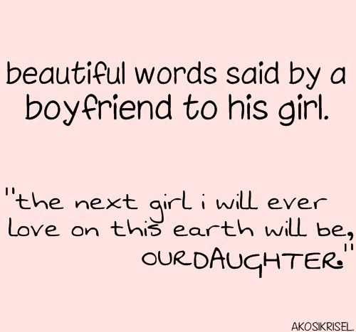 Beautiful Words Said By A Boyfriend To His Girl The Next Girl I Will Ever Love On This Earth Will Be Our Daughter