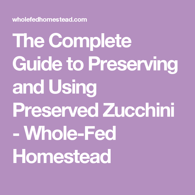 The Complete Guide to Preserving and Using Preserved Zucchini - Whole-Fed Homestead