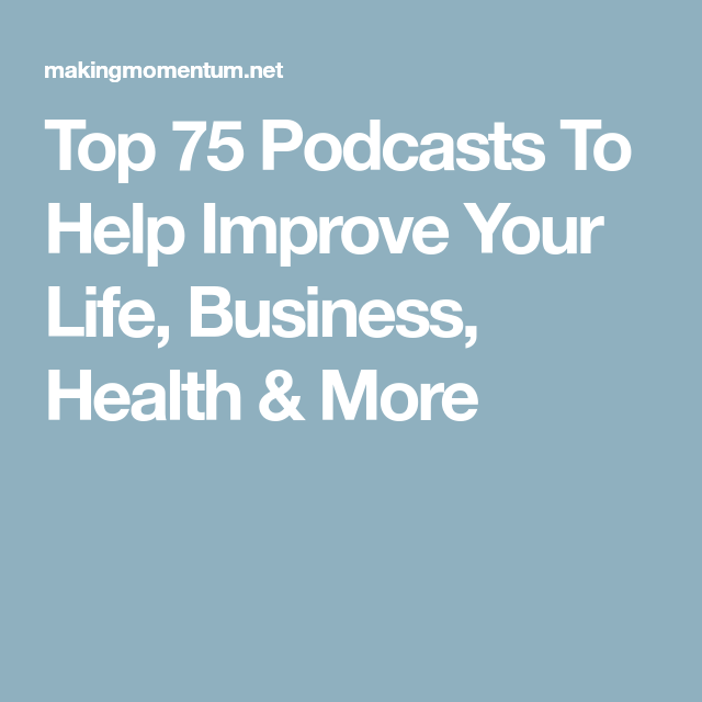 Top 75+ Podcasts To Help Improve Your Life, Business