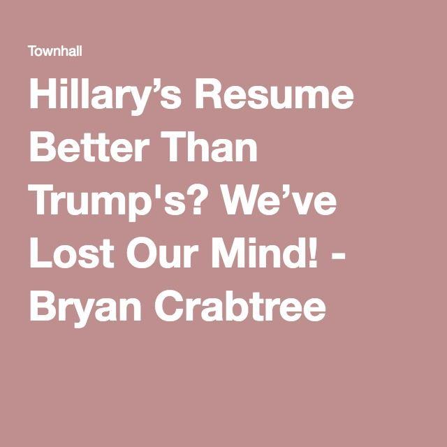 Hillaryu0027s Resume Better Than Trumpu0027s? Weu0027ve Lost Our Mind! - Bryan - columnist resume