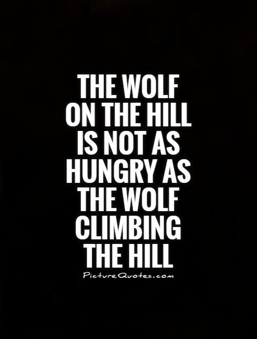 The Wolf On The Hill Is Not As Hungry As The Wolf Climbing The Hill