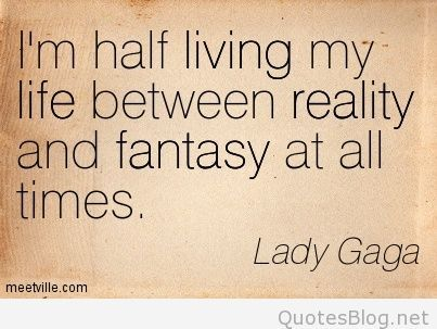 Life Fantasy Quotes And Sayings Lady Gaga Quotes Fantasy Quotes Reality Quotes