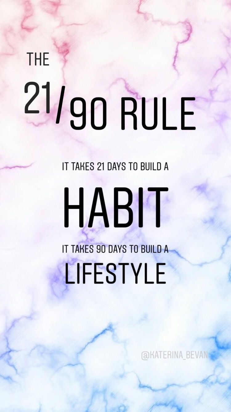 It takes 21 days to build a habit, it takes 90 days to