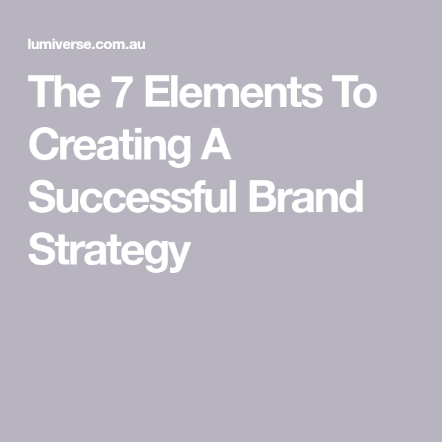 The 7 Elements To Creating A Successful Brand Strategy Brand Strategy Success Brand