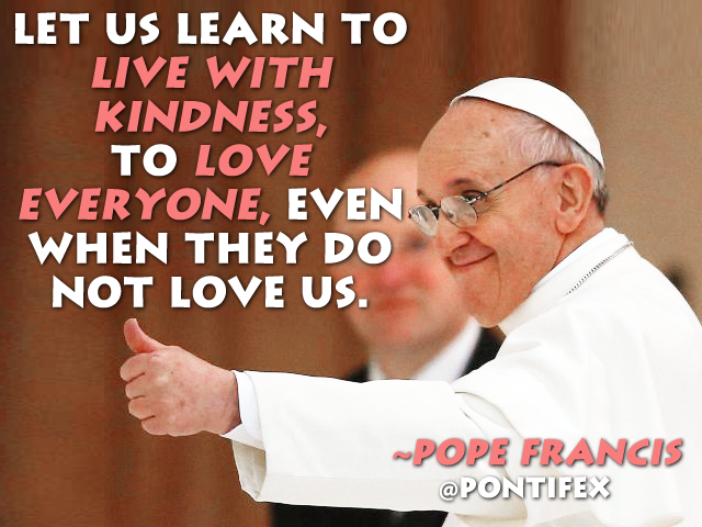 Let Us Learn To Live With Kindness To Love Everyone Even When They Fascinating Pope Francis Quotes On Love