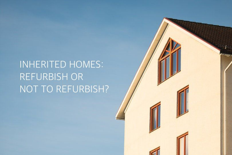 Inherited Homes To Refurbish Or Not To Refurbish With Images