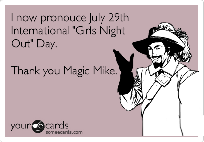 I now pronouce July 29th International 'Girls Night Out' Day. Thank you Magic Mike.