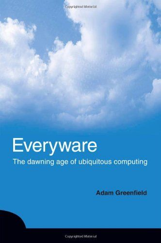 Everyware The Dawning Age Of Ubiquitous Computing Adam Greenfield