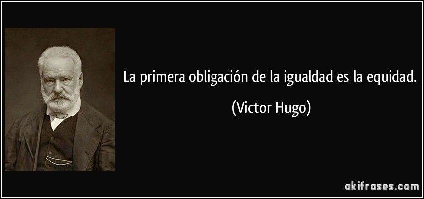 La primera obligación de la igualdad es la equidad. | Victor hugo, Libros  grandes, Frases