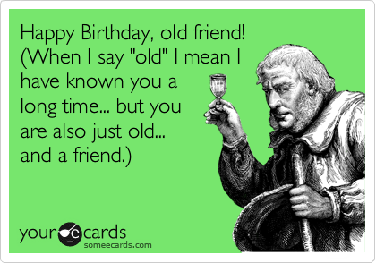 Happy Birthday Old Friend 28when I Say Old I Mean I Have Known You A Long Time But You Are Also Just Old And A Friend 29 Words Sayings Quotable Quotes