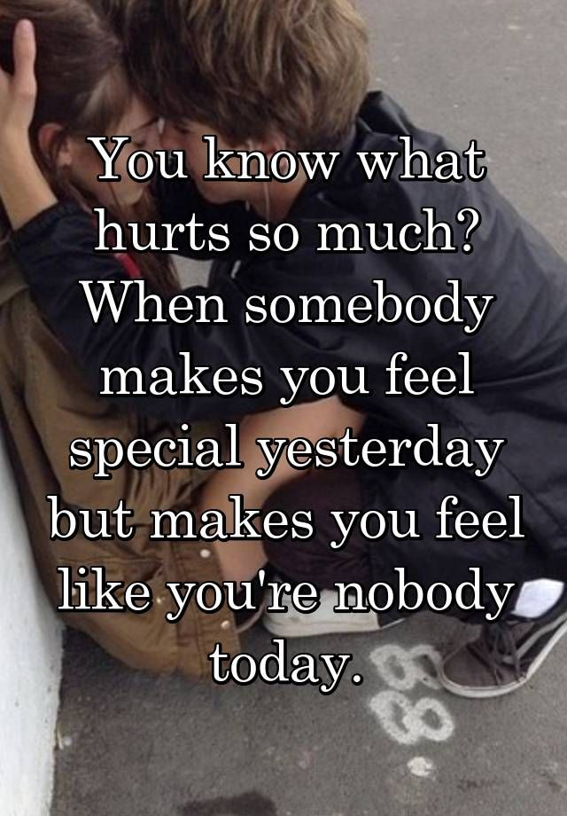You Know What Hurts So Much When Somebody Makes You Feel Special
