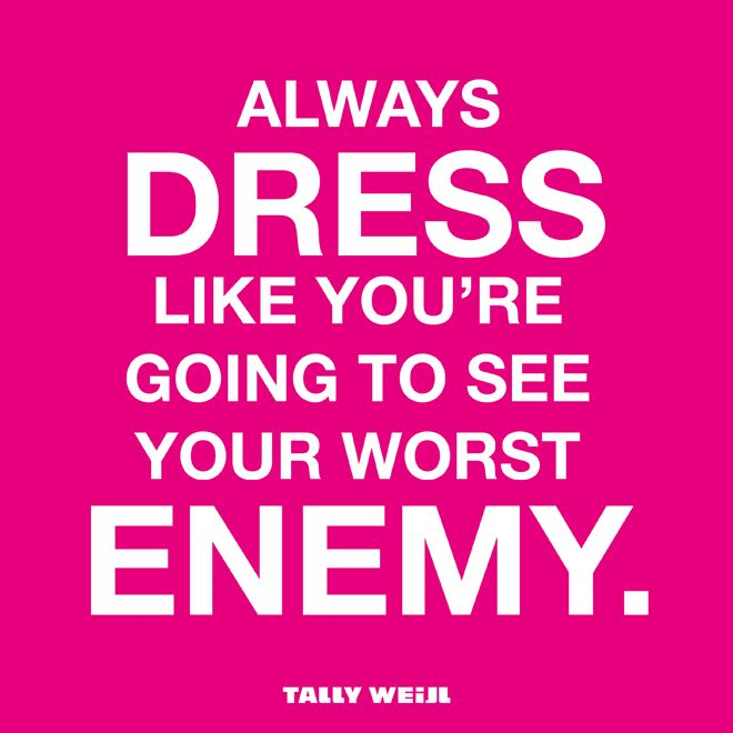 Always Dress Like Youre Going To See Your Worst Enemy Quote